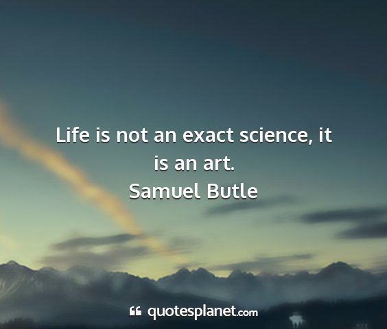Samuel butle - life is not an exact science, it is an art....
