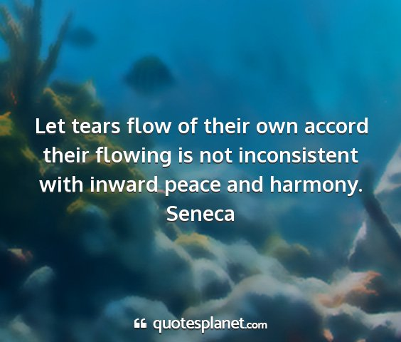 Seneca - let tears flow of their own accord their flowing...