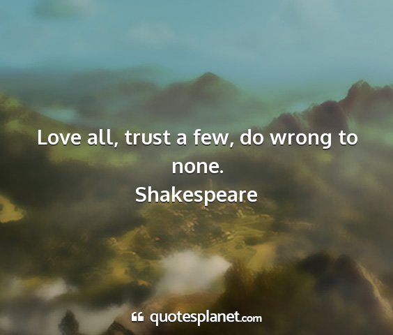 Shakespeare - love all, trust a few, do wrong to none....