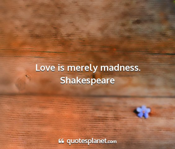 Shakespeare - love is merely madness....