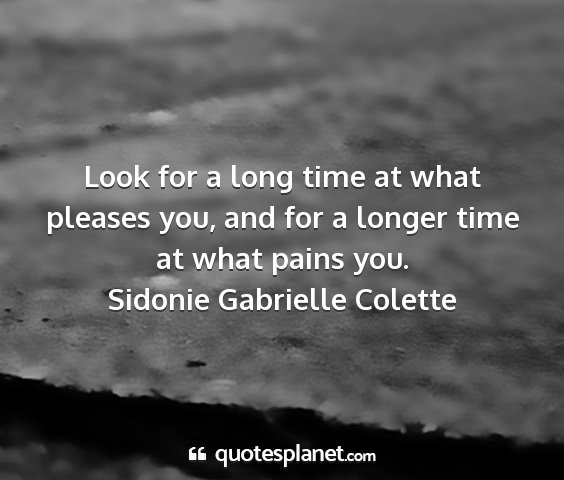 Sidonie gabrielle colette - look for a long time at what pleases you, and for...