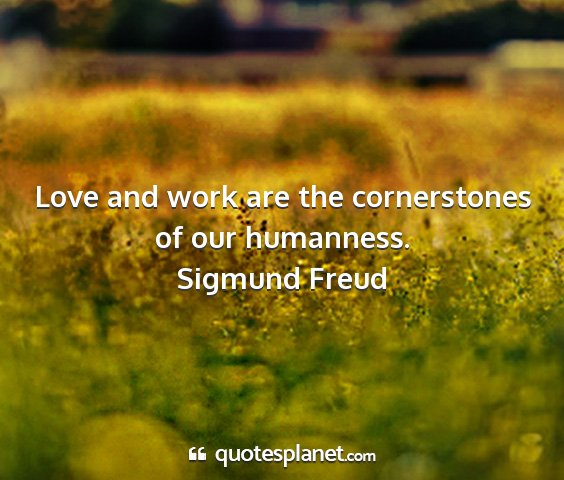 Sigmund freud - love and work are the cornerstones of our...