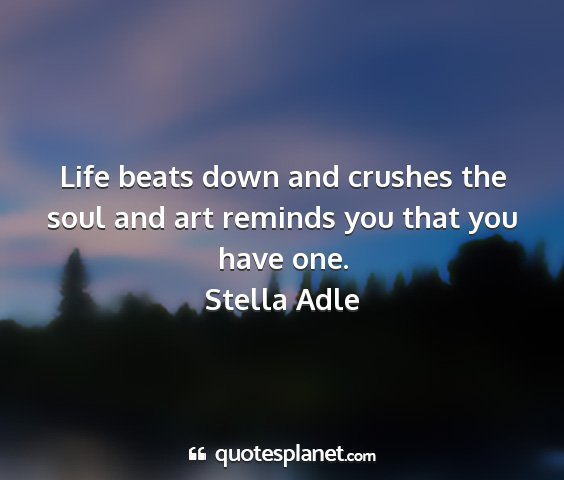 Stella adle - life beats down and crushes the soul and art...