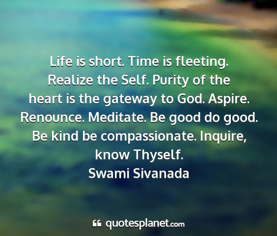 Swami sivanada - life is short. time is fleeting. realize the...