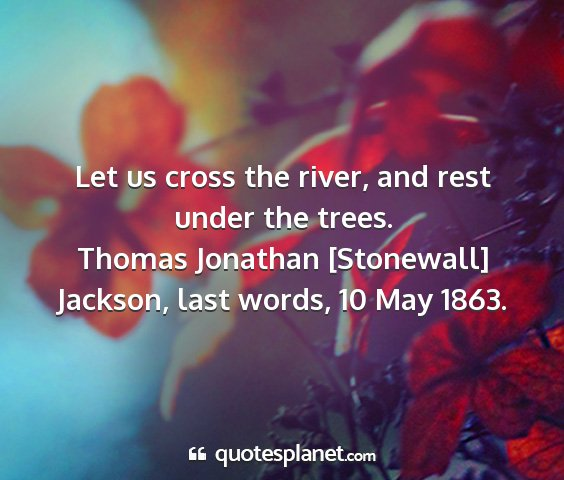 Thomas jonathan [stonewall] jackson, last words, 10 may 1863. - let us cross the river, and rest under the trees....