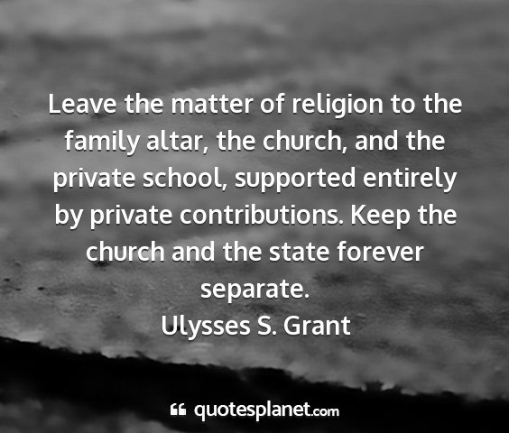 Ulysses s. grant - leave the matter of religion to the family altar,...