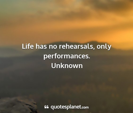 Unknown - life has no rehearsals, only performances....