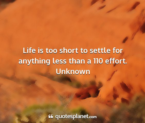 Unknown - life is too short to settle for anything less...