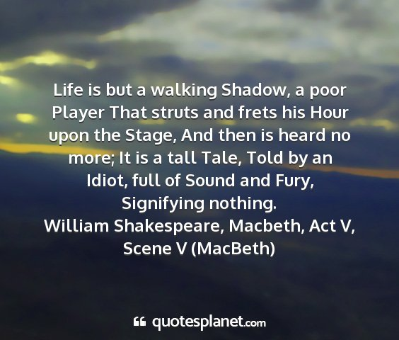 William shakespeare, macbeth, act v, scene v (macbeth) - life is but a walking shadow, a poor player that...
