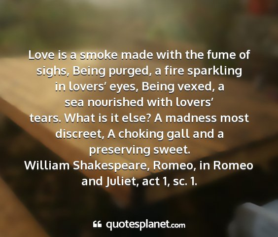William shakespeare, romeo, in romeo and juliet, act 1, sc. 1. - love is a smoke made with the fume of sighs,...