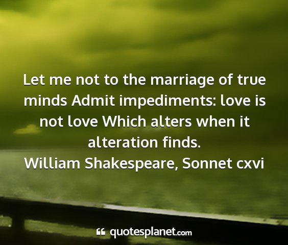William shakespeare, sonnet cxvi - let me not to the marriage of true minds admit...