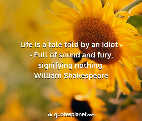 William shakespeare - life is a tale told by an idiot - - full of sound...