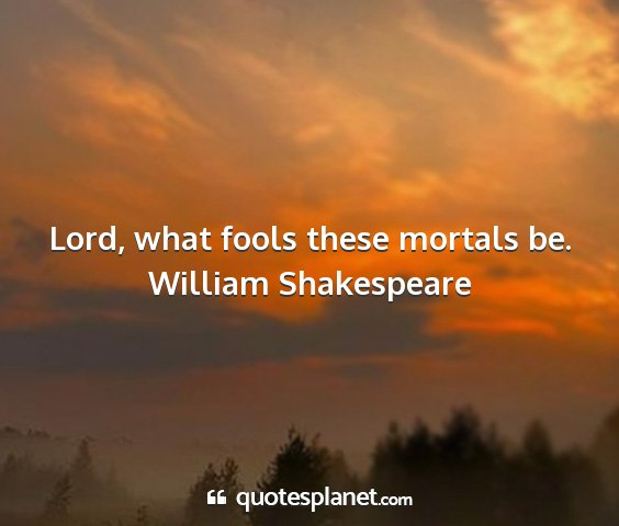 William shakespeare - lord, what fools these mortals be....