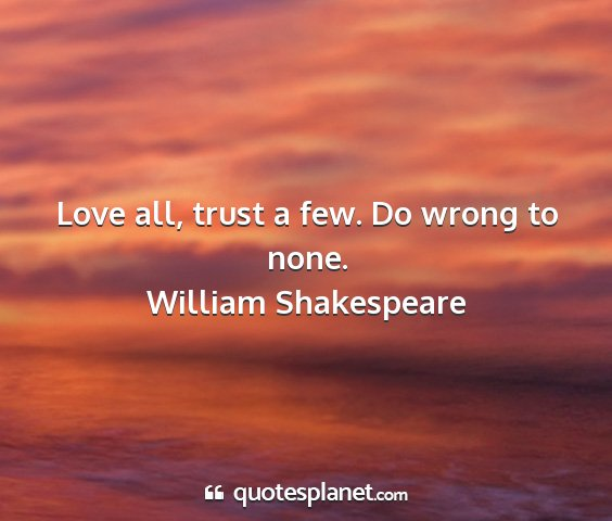 William shakespeare - love all, trust a few. do wrong to none....