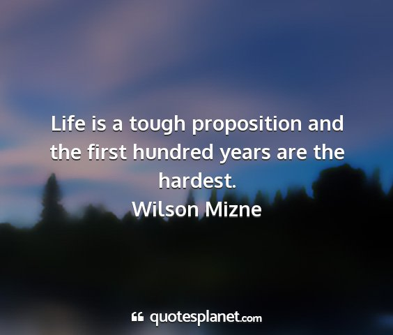 Wilson mizne - life is a tough proposition and the first hundred...