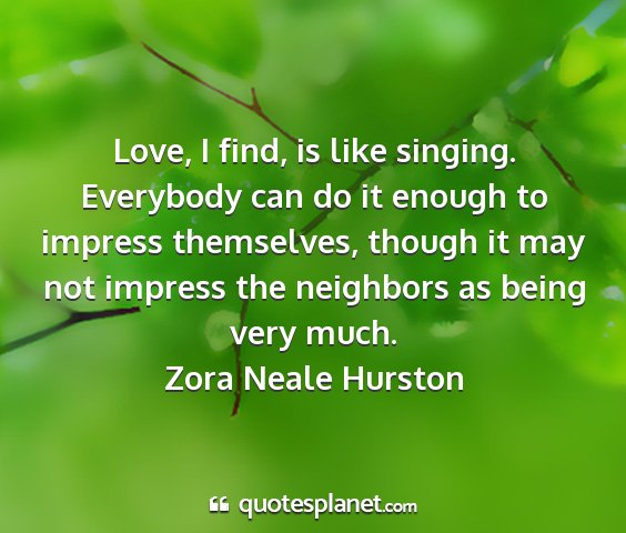 Zora neale hurston - love, i find, is like singing. everybody can do...