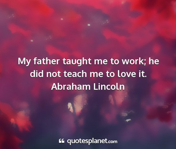 Abraham lincoln - my father taught me to work; he did not teach me...