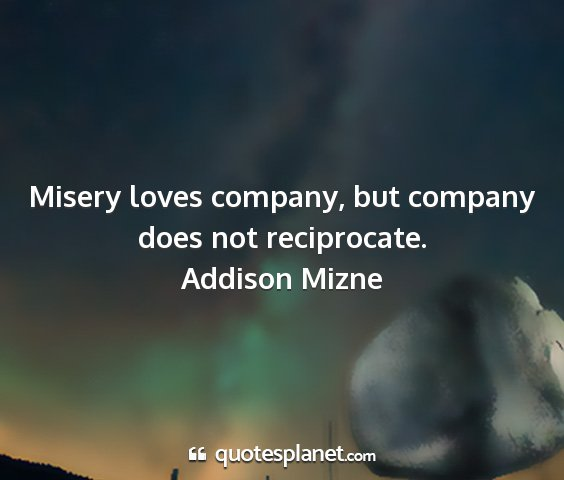 Addison mizne - misery loves company, but company does not...