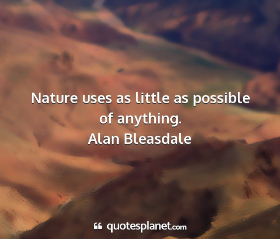 Alan bleasdale - nature uses as little as possible of anything....