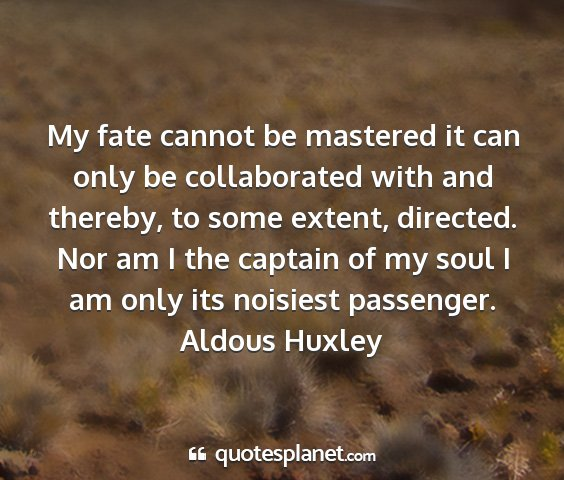 Aldous huxley - my fate cannot be mastered it can only be...
