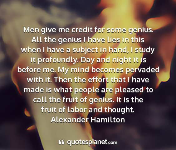 Alexander hamilton - men give me credit for some genius. all the...
