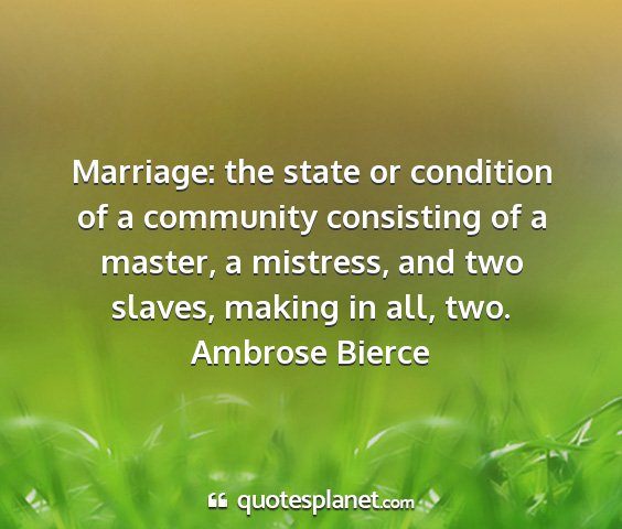 Ambrose bierce - marriage: the state or condition of a community...