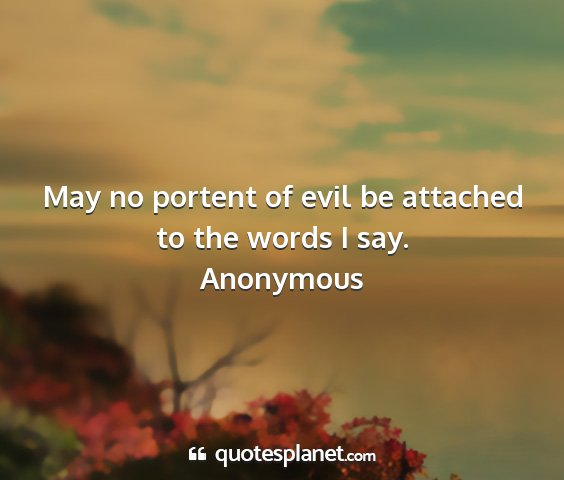 Anonymous - may no portent of evil be attached to the words i...