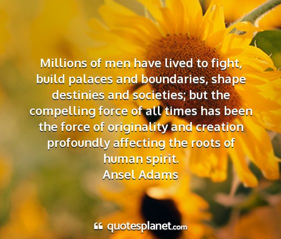 Ansel adams - millions of men have lived to fight, build...