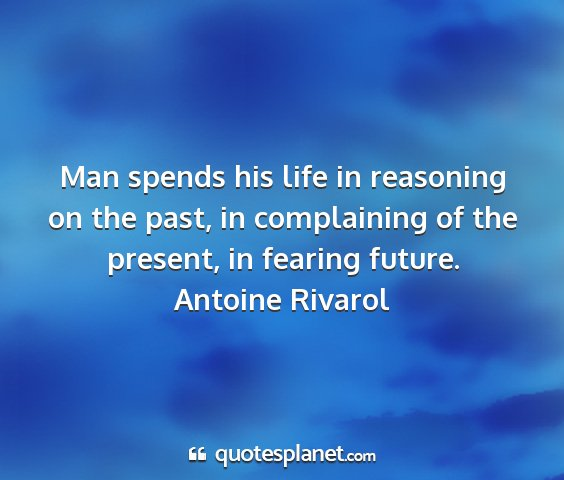 Antoine rivarol - man spends his life in reasoning on the past, in...