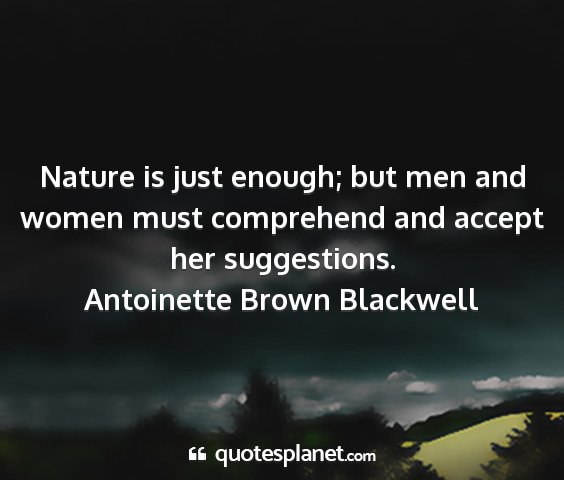 Antoinette brown blackwell - nature is just enough; but men and women must...