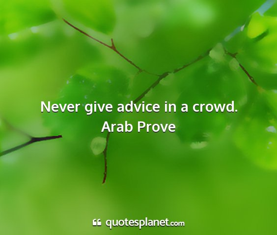 Arab prove - never give advice in a crowd....