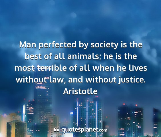 Aristotle - man perfected by society is the best of all...