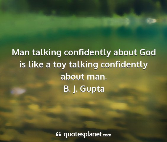 B. j. gupta - man talking confidently about god is like a toy...