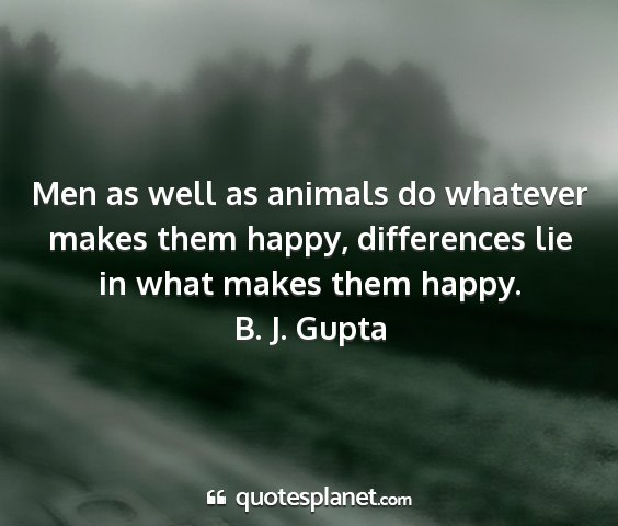 B. j. gupta - men as well as animals do whatever makes them...