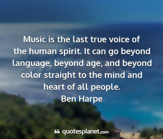 Ben harpe - music is the last true voice of the human spirit....