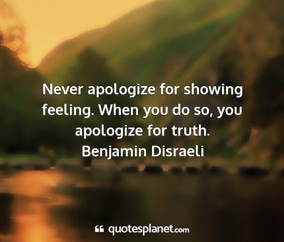 Benjamin disraeli - never apologize for showing feeling. when you do...