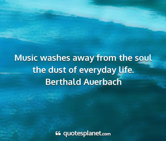 Berthald auerbach - music washes away from the soul the dust of...