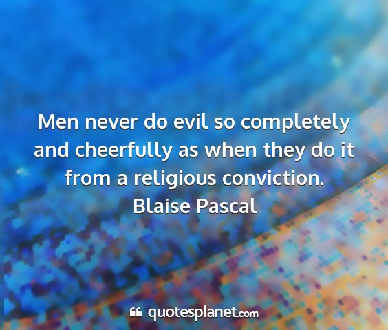 Blaise pascal - men never do evil so completely and cheerfully as...