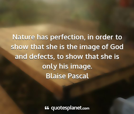 Blaise pascal - nature has perfection, in order to show that she...
