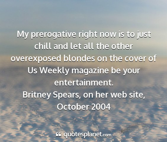 Britney spears, on her web site, october 2004 - my prerogative right now is to just chill and let...