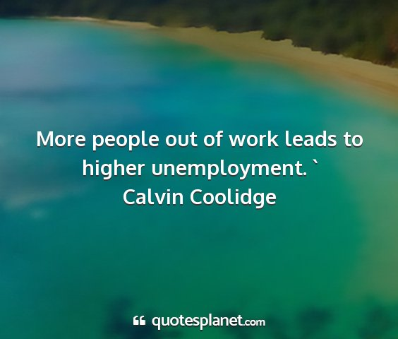 Calvin coolidge - more people out of work leads to higher...