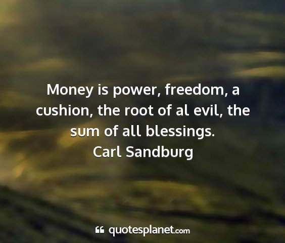 Carl sandburg - money is power, freedom, a cushion, the root of...