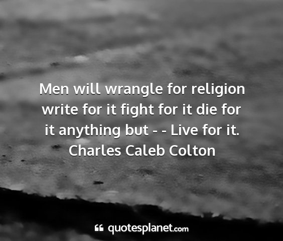Charles caleb colton - men will wrangle for religion write for it fight...