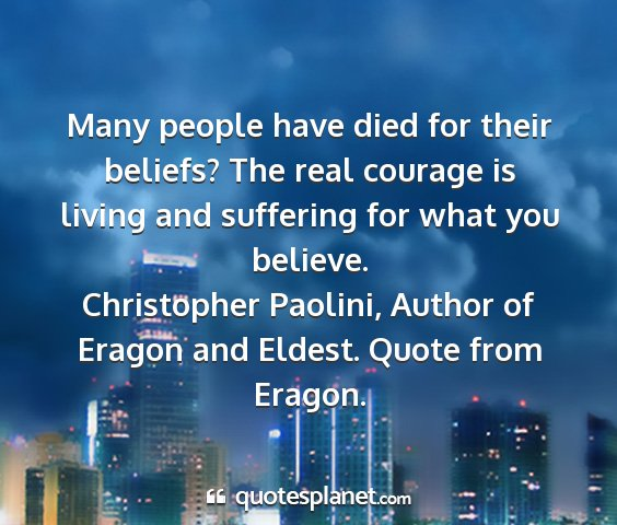 Christopher paolini, author of eragon and eldest. quote from eragon. - many people have died for their beliefs? the real...
