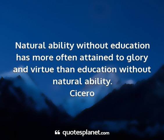 Cicero - natural ability without education has more often...