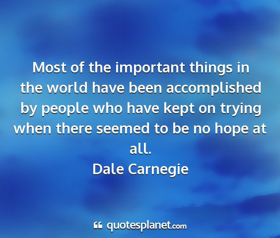Dale carnegie - most of the important things in the world have...