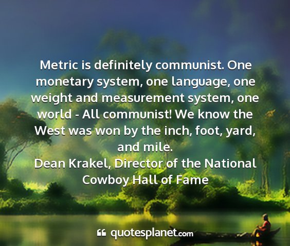 Dean krakel, director of the national cowboy hall of fame - metric is definitely communist. one monetary...