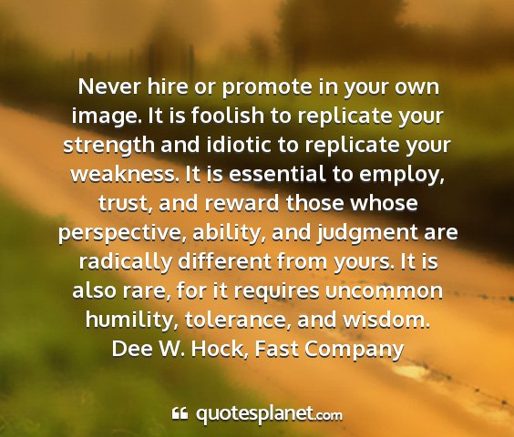 Dee w. hock, fast company - never hire or promote in your own image. it is...