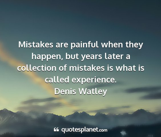 Denis watley - mistakes are painful when they happen, but years...