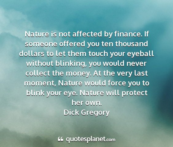 Dick gregory - nature is not affected by finance. if someone...